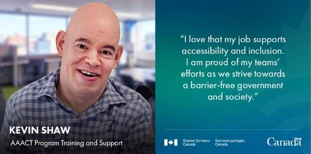"""A photo of Kevin Shaw smiling with a quote """"I love that my job supports accessibility and inclusion. I am proud of my teams' efforts as we strive towards a barrier-free government and society."""""""