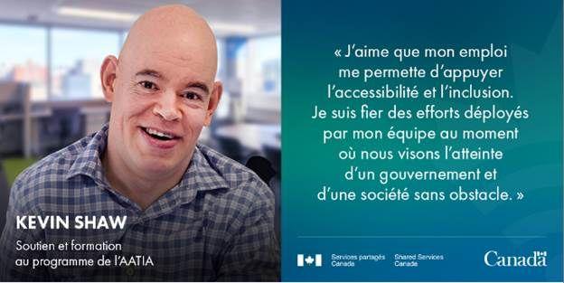 """Une photo de Kevin Shaw souriant avec le citation """"J'aime que mon emploi me permette d'appuyer l'accessibilité et l'inclusion. Je suis fier des efforts déployés par mon équipe au moment où nos visions l'atteinte d'un gouvernement et d'une société sand obstacle."""""""